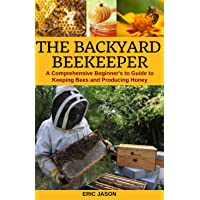 The Backyard Beekeeper: A Comprehensive Beginner's Guide to Keeping Bees and Producing Honey