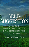 Self-Suggestion and the New Huna Theory of Mesmerism and Hypnosis (with linked TOC)