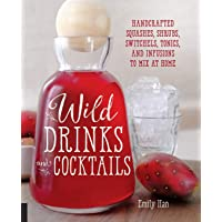 Wild Drinks & Cocktails: Handcrafted Squashes, Shrubs, Switchels, Tonics, and Infusions...