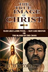 THE TRUE IMAGE OF CHRIST: HAIR LIKE LAMBS WOOL ~ SKIN LIKE BRONZE OR THE BLOOD ON THE CROSS Kindle Edition