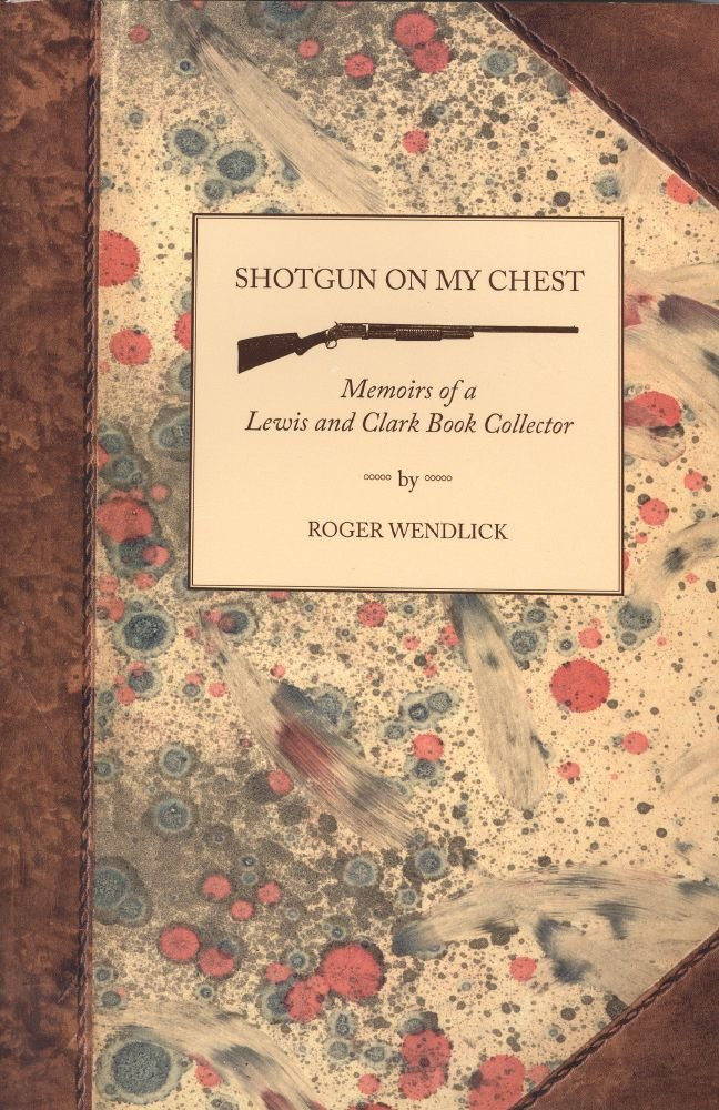 Shotgun on My Chest: Memoirs of a Lewis and Clark Book Collector, Roger Wendlick