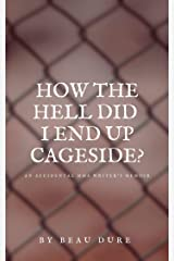 How The Hell Did I End Up Cageside?: An Accidental MMA Writer's Memoir Kindle Edition