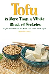 Tofu Is More Than A White Block of Proteins: Enjoy This Cookbook and Make Tofu Taste Great Again! Kindle Edition