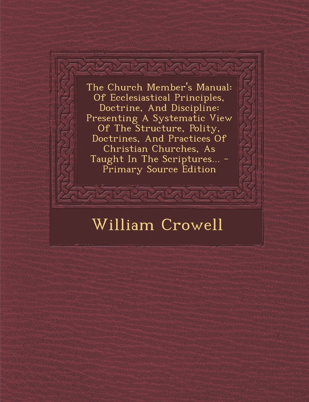 Download The Church Member's Manual: Of Ecclesiastical Principles, Doctrine, And Discipline: Presenting A Systematic View Of The Structure, Polity, Doctrines, ... In The Scriptures... - Primary Source Edition pdf