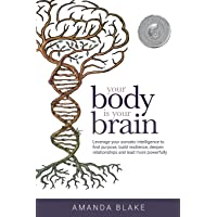 Your Body is Your Brain: Leverage Your Somatic Intelligence to Find Purpose, Build Resilience, Deepen Relationships and…