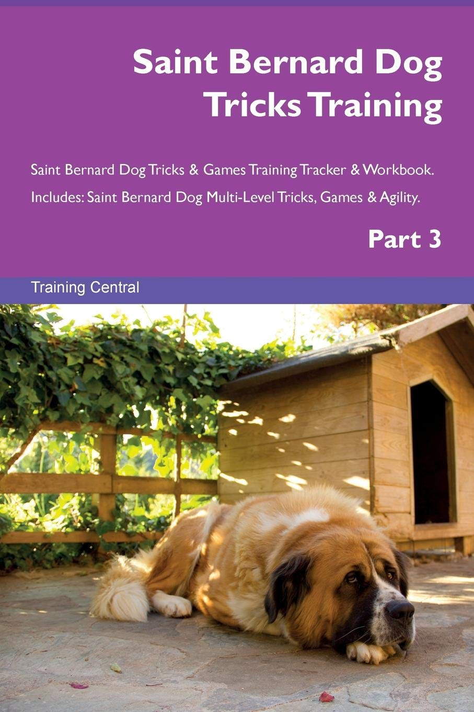 Saint Bernard Dog Tricks Training Saint Bernard Dog Tricks & Games Training Tracker & Workbook.  Includes: Saint Bernard Dog Multi-Level Tricks, Games & Agility. Part 3 pdf epub