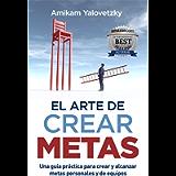 EL ARTE DE CREAR METAS: Una guía práctica para crear y alcanzar metas personales y de equipos (Spanish Edition)