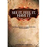See It, Feel It, Have It: The Master Key To Manifesting Your Desires