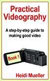 Practical Videography: A step-by-step guide to making good video - Book 1