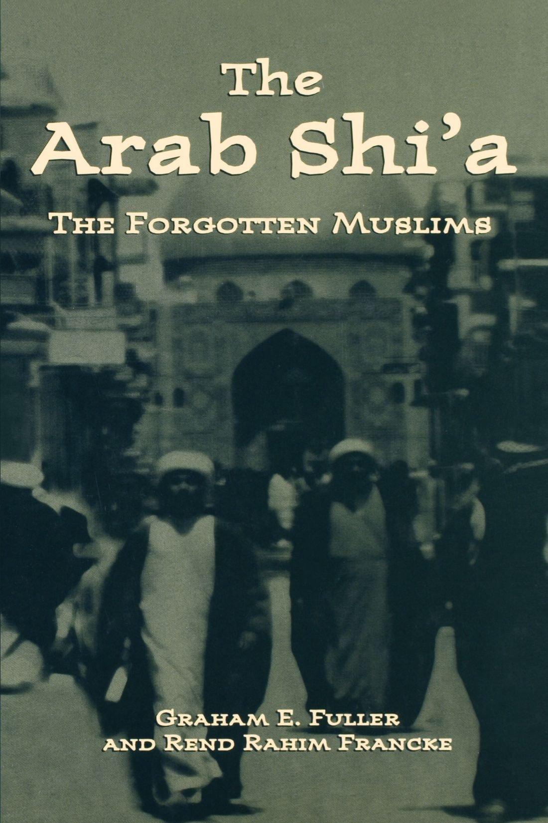 Arab Shi'a: The Forgotten Muslims: Graham E Fuller, Rend Rahim Francke:  9780312239565: Amazon: Books