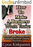 How to Make a Business When You're Broke: How to Make Money Out of Nothing, Without Failing Miserably (Cyrus Kirkpatrick Lifestyle Design Book 4) (English Edition)