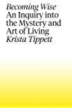 Becoming Wise: An Inquiry into the Mystery and the Art of Living
