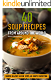 40 Soup Recipes from Around the World: Souper Healthy, Souper Tasty, and Souper Satisfying