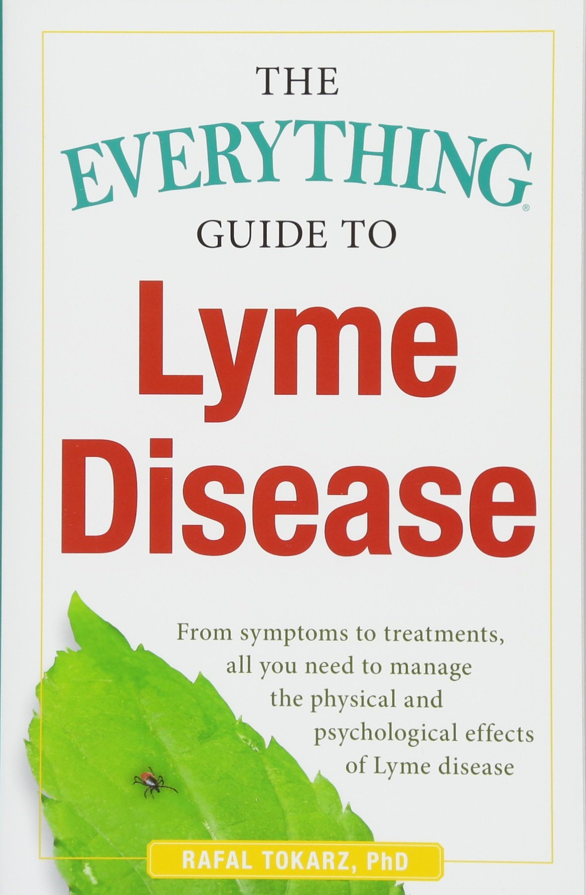 The Everything Guide To Lyme Disease: From Symptoms to Treatments, All You Need to Manage the Physical and Psychological Effects of Lyme Disease Paperback – May 8, 2018 Rafal Tokarz PhD 1440577099 Diseases - General Physical Impairments