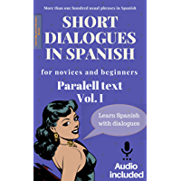 Short dialogues in Spanish for novices and beginners Vol I: Paralell text. Conversational Spanish dialogues. Learn Spanish. Bilingual short stories. Beginners. ... downloadable included. (Spanish Edition)
