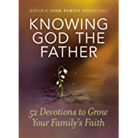 Knowing God the Father: 52 Devotions to Grow Your Family's Faith (David C Cook Family Devotions)