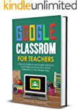 Google Classroom for Teachers: A How-To Guide to Use Google Classroom to Its Fullest and Setup your Virtual Classroom in…
