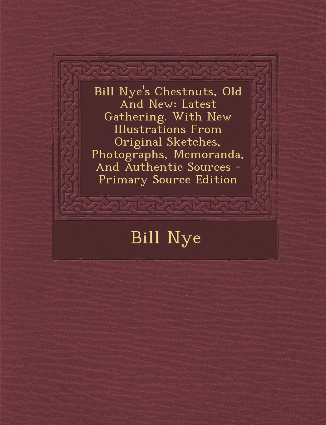 Download Bill Nye's Chestnuts, Old And New: Latest Gathering. With New Illustrations From Original Sketches, Photographs, Memoranda, And Authentic Sources - Primary Source Edition ebook