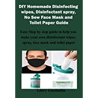 DIY Homemade  Disinfecting wipes,  Disinfectant spray,  No Sew Face Mask  and Toilet Paper  Guide: Easy Step by step guide to help  you make your own disinfectant  wipes, face mask and toilet