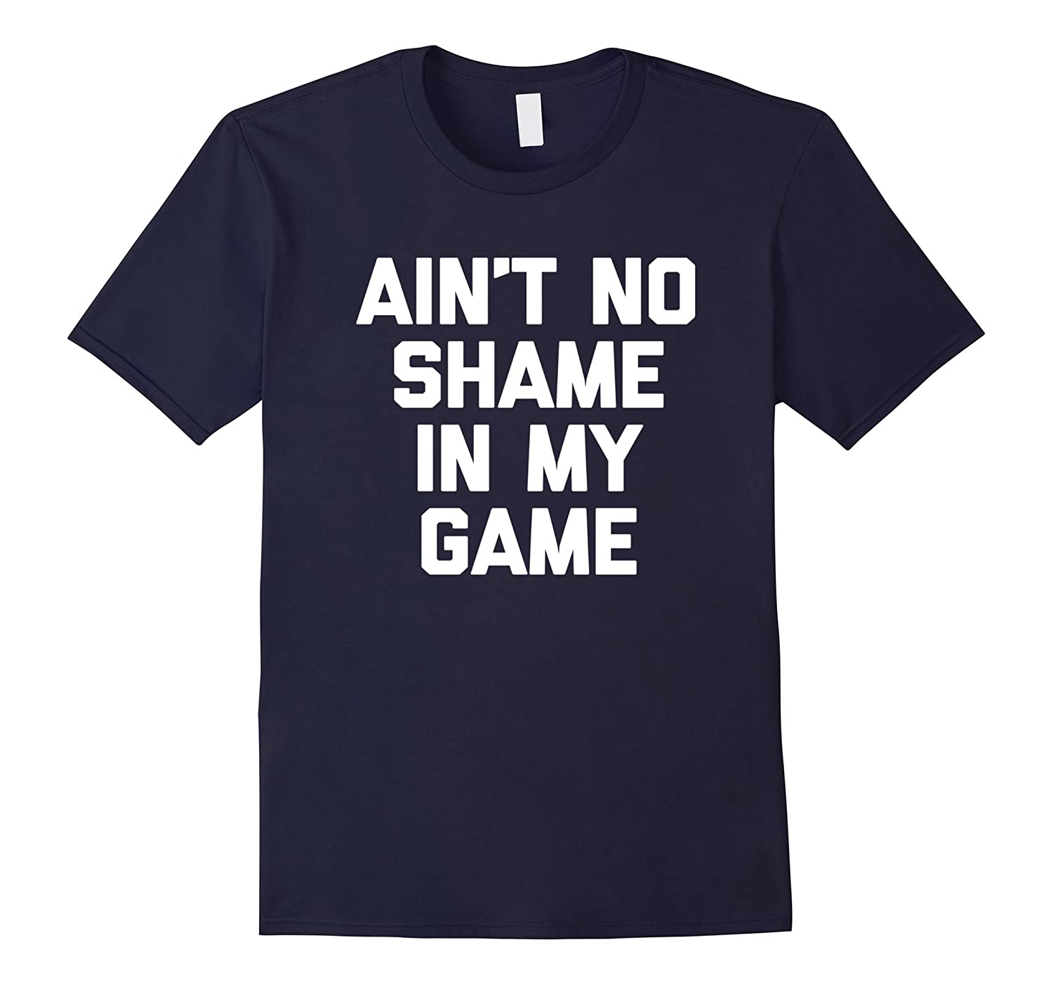 Ain't No Shame In My Game T-Shirt funny saying sarcastic tee-TH
