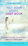 NOT YOUR USUAL GRIEF BOOK: A Special Approach To Living After Your Child's Death