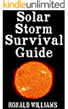 Solar Storm Survival Guide: The Ultimate Step-By-Step Beginner's Guide On How To Survive A Massive Future Solar Storm That Strikes Earth