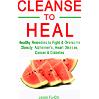 CLEANSE TO HEAL: Healthy Remedies to Fight & Overcome Obesity, Alzheimer's, Heart Disease, Cancer & Diabetes (English…