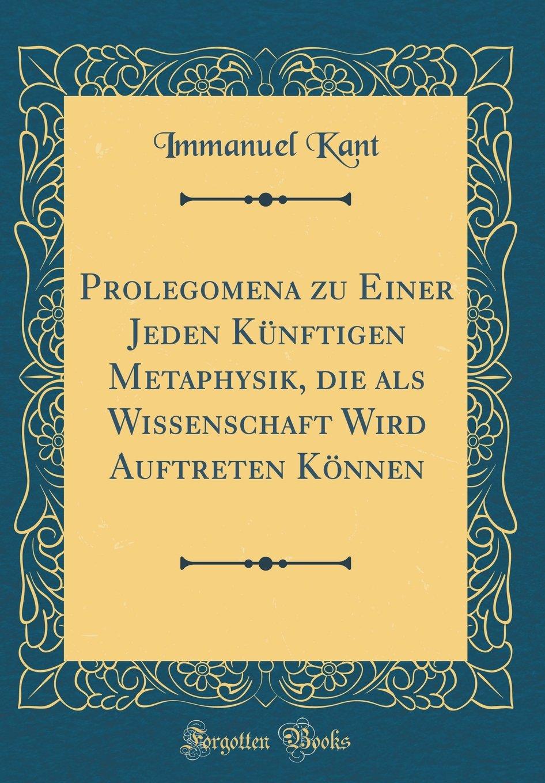Prolegomena Zu Einer Jeden Künftigen Metaphysik, Die ALS Wissenschaft Wird Auftreten Können (Classic Reprint)