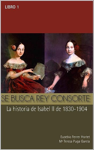 SE BUSCA REY CONSORTE. Isabel II: La historia de Isabel II de 1830 a 1904 (Biografías Históricas nº 1) eBook: Hortet, Eusebio Ferrer: Amazon.es: Tienda Kindle