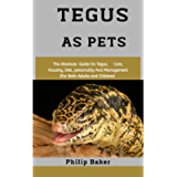 Tegus As Pets: The absolute guide on Tegus, care, housing, diet, personality and management (for both adults and…