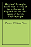 Origin of the Anglo-Saxon race : a study of the settlement of England and the tribal origin of the Old English people