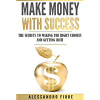 Make Money with Success: The Secrets to Making the Right Choices and Getting Rich (English Edition)