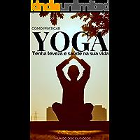 Como Praticar Yoga: Tenha leveza e saúde na sua vida