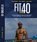 Fit Beyond Forty: The Busy Person's Guide to Lose Weight, Look Great and Feel Young Again