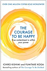The Courage to be Happy: True Contentment Is Within Your Power (Courage To series) Kindle Edition