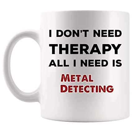 Dont Need Therapy All I Need Is Metal Detecting Mug Coffee Cup Tea Mugs
