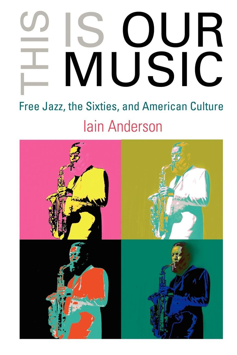 This is our music free jazz the sixties and american culture the this is our music free jazz the sixties and american culture the arts and intellectual life in modern america iain anderson 9780812220032 fandeluxe Choice Image
