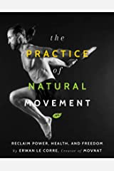 The Practice of Natural Movement: Reclaim Power, Health, and Freedom Kindle Edition