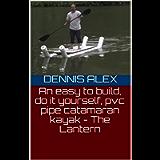 An easy to build, do it yourself, pvc pipe catamaran kayak - The Lantern (DIY Book 1)