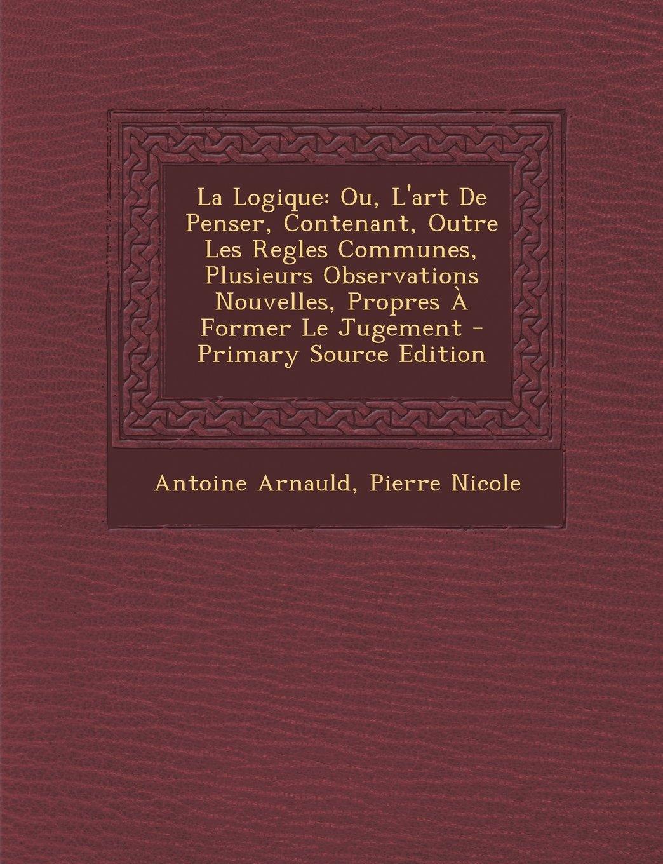Download La Logique: Ou, L'Art de Penser, Contenant, Outre Les Regles Communes, Plusieurs Observations Nouvelles, Propres a Former Le Jugem (French Edition) PDF