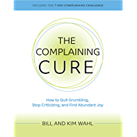 The Complaining Cure: How to Quit Grumbling, Stop Criticizing, and Find Abundant Joy (English Edition)