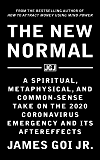 The New Normal: A Spiritual, Metaphysical, and Common-Sense Take on the 2020 Coronavirus Emergency and Its Aftereffects