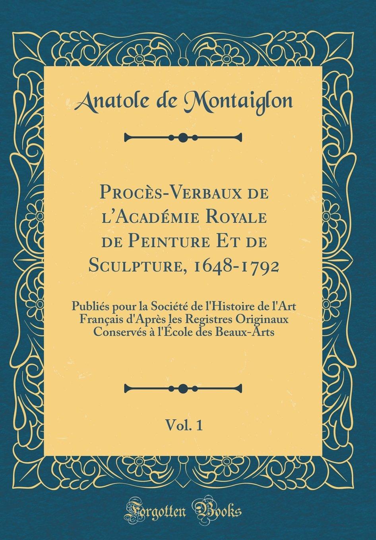 Proces-Verbaux de L'Academie Royale de Peinture Et de Sculpture, 1648-1792, Vol. 1: Publies Pour La Societe de L'Histoire de L'Art Francais D'Apres ... Beaux-Arts (Classic Reprint) (French Edition) pdf epub