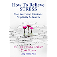 How To Relieve Stress: Stop Worrying, Eliminate Negativity and Anxiety. 60 Top Tips to Reduce Your Stress (English Edition)