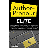 AuthorPreneur Elite: The FOOLPROOF System to Turn Your Expertise Into WILDLY Profitable Books, Online Courses, and Consulting Clients - in 8 Weeks (or Less)