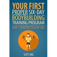 Your First Proper Six-Day Bodybuilding Training Program: A Complete Six-Day Bodybuilding Program for the Smart Trainee Interested in Real-World Volume and Real-World Progress