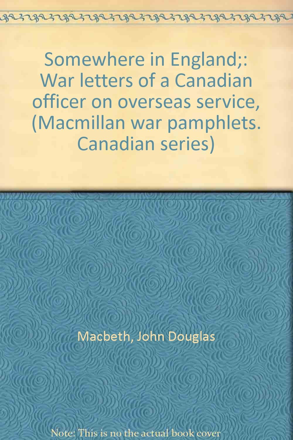 Somewhere in England;: War letters of a Canadian officer on overseas service, (Macmillan war pamphlets. Canadian series)