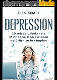 Depression: 10 relativ unbekannte Methoden, Depressionen natürlich zu bekämpfen (Depressionen, Burnout und Stressbewältigung) (German Edition)