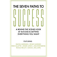 THE SEVEN PATHS TO SUCCESS: A Behind the Scenes Look at Success & Getting Everything You Want
