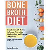 Bone Broth Diet: Easy Bone Broth Recipes to Protect Your Joints, Heal the Gut, and Promote Weight Loss. Ultimate Bone Broth Cookbook for Beginners